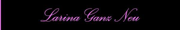 Larina Ganz Neu